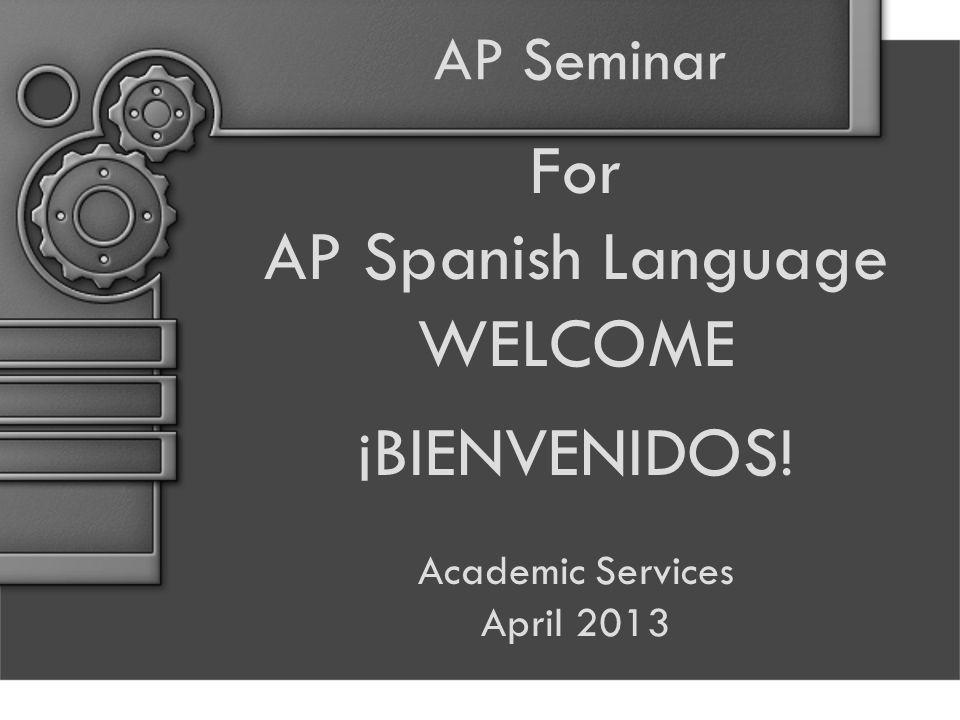 AP Seminar For AP Spanish Language WELCOME ¡BIENVENIDOS! Academic Services April 2013