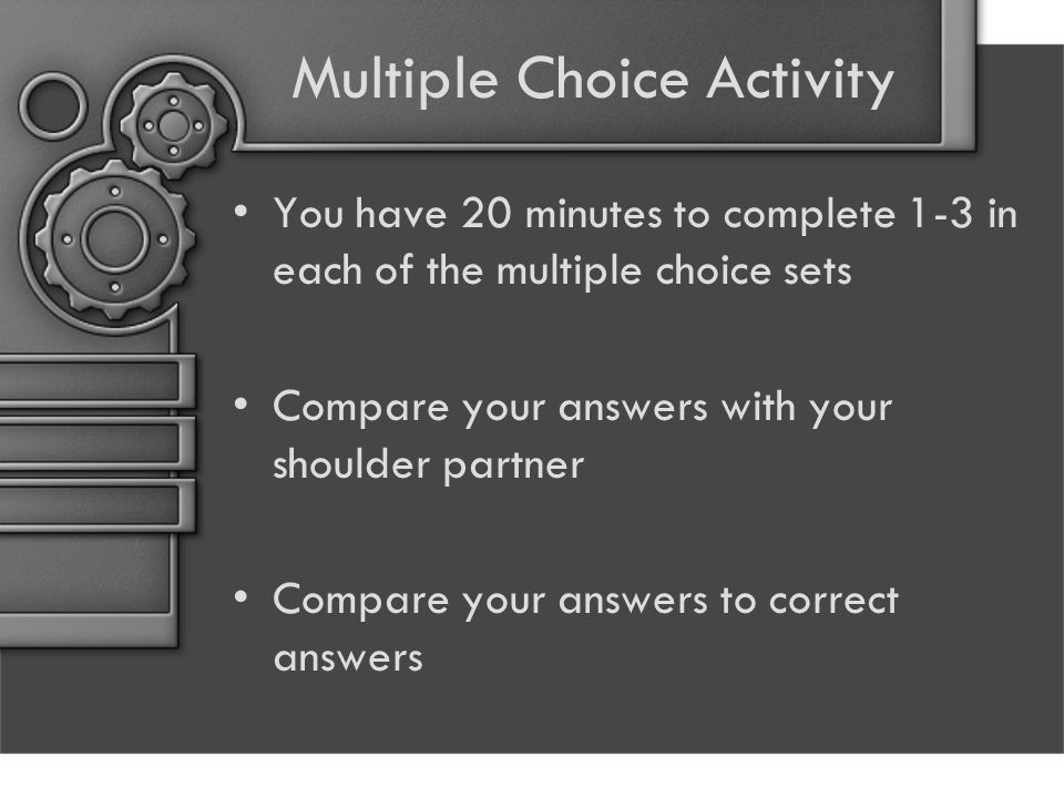 Multiple Choice Activity You have 20 minutes to complete 1-3 in each of the multiple choice sets Compare your answers with your shoulder partner Compare your answers to correct answers
