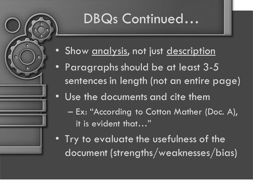 DBQs Continued… Show analysis, not just description Paragraphs should be at least 3-5 sentences in length (not an entire page) Use the documents and cite them –Ex: According to Cotton Mather (Doc.