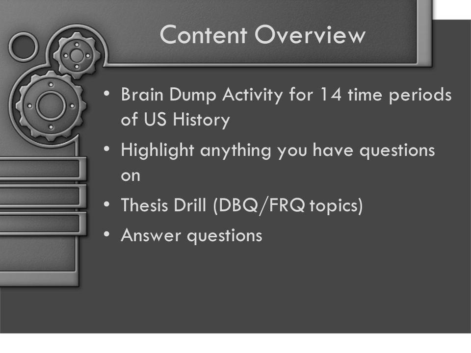 Content Overview Brain Dump Activity for 14 time periods of US History Highlight anything you have questions on Thesis Drill (DBQ/FRQ topics) Answer questions