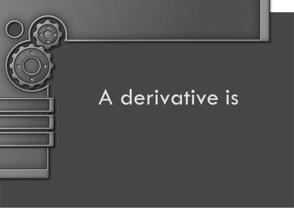 A derivative is