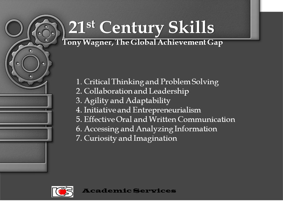 21 st Century Skills Tony Wagner, The Global Achievement Gap 1. Critical Thinking and Problem Solving 2. Collaboration and Leadership 3. Agility and A