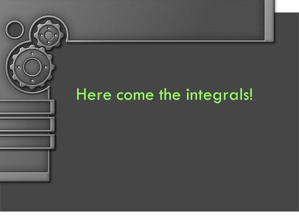 Here come the integrals!