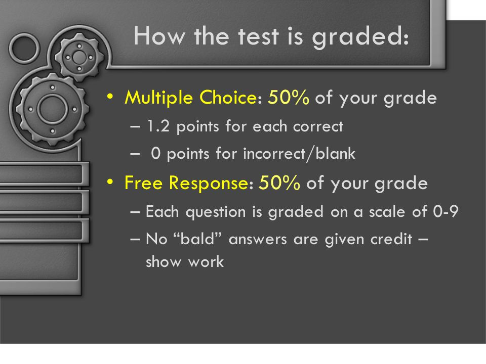 How the test is graded: Multiple Choice: 50% of your grade –1.2 points for each correct – 0 points for incorrect/blank Free Response: 50% of your grade –Each question is graded on a scale of 0-9 –No bald answers are given credit – show work