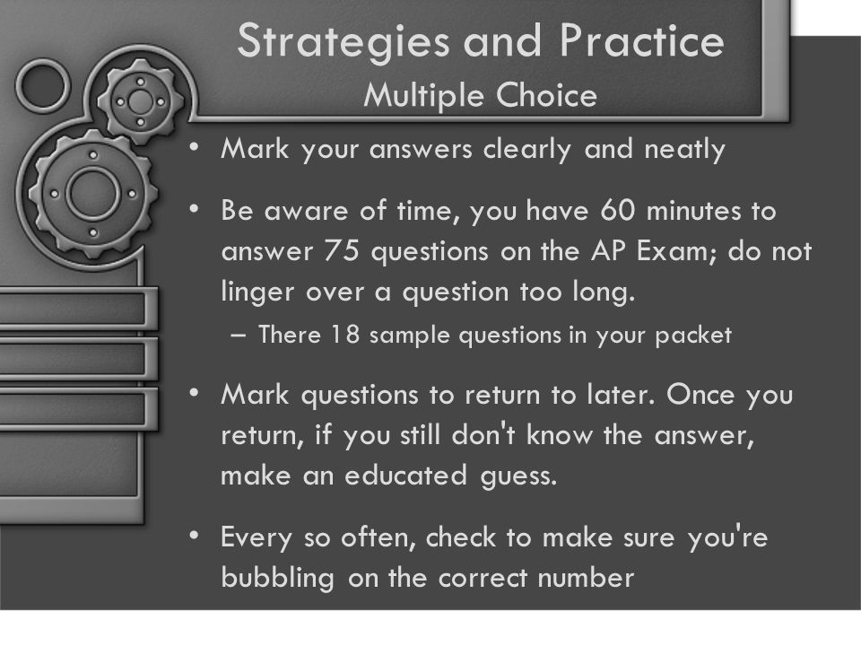 Strategies and Practice Multiple Choice Mark your answers clearly and neatly Be aware of time, you have 60 minutes to answer 75 questions on the AP Exam; do not linger over a question too long.