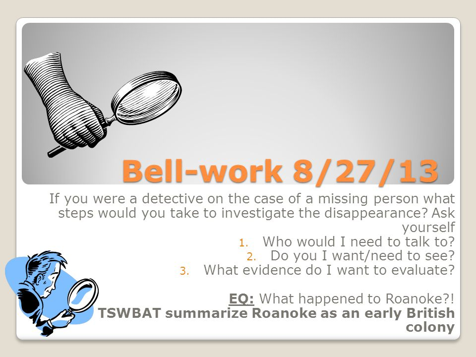 Bell-work 8/27/13 If you were a detective on the case of a missing person what steps would you take to investigate the disappearance.