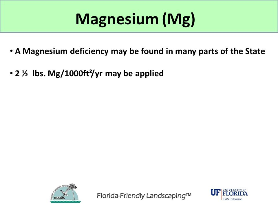 A Magnesium deficiency may be found in many parts of the State 2 ½ lbs. Mg/1000ft²/yr may be applied Magnesium (Mg)