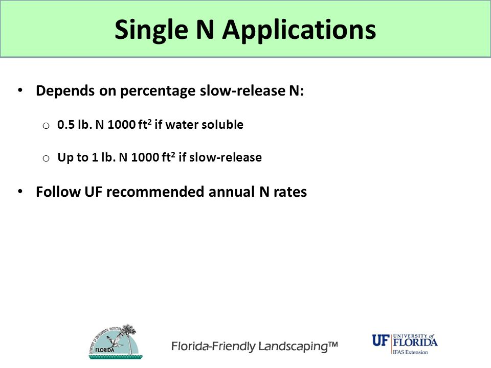 Single N Applications Depends on percentage slow-release N: o 0.5 lb. N 1000 ft 2 if water soluble o Up to 1 lb. N 1000 ft 2 if slow-release Follow UF