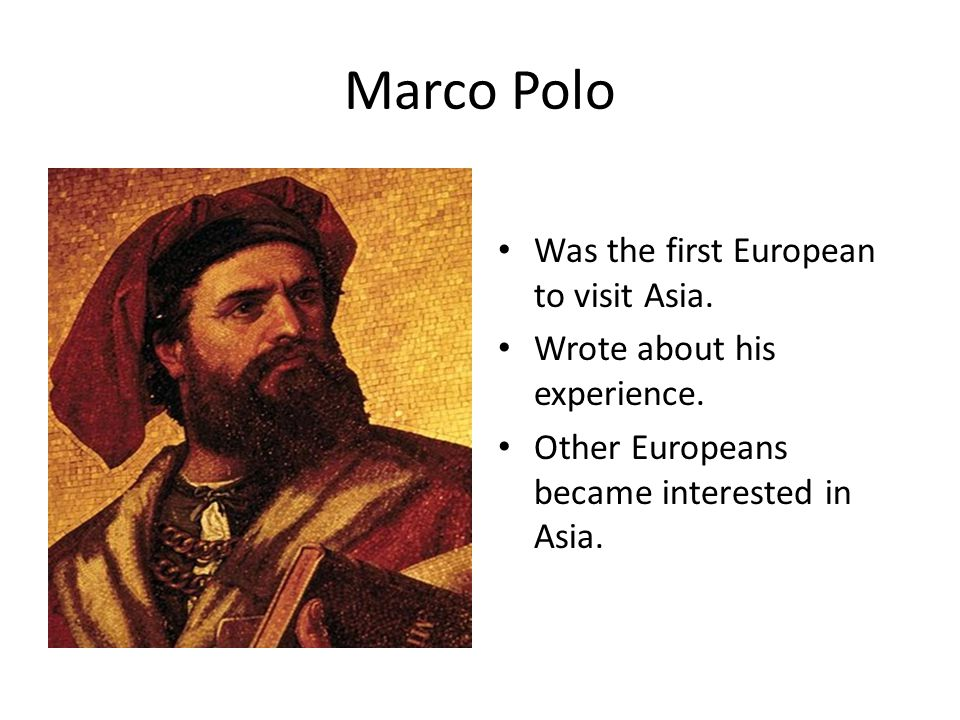 Marco Polo Was the first European to visit Asia. Wrote about his experience. Other Europeans became interested in Asia.