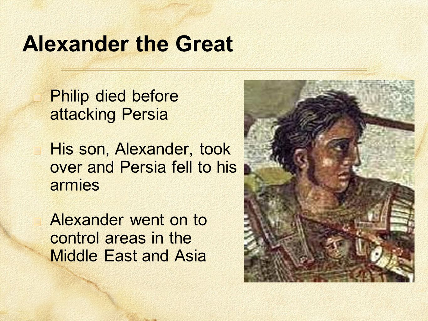 Alexander the Great Philip died before attacking Persia His son, Alexander, took over and Persia fell to his armies Alexander went on to control areas