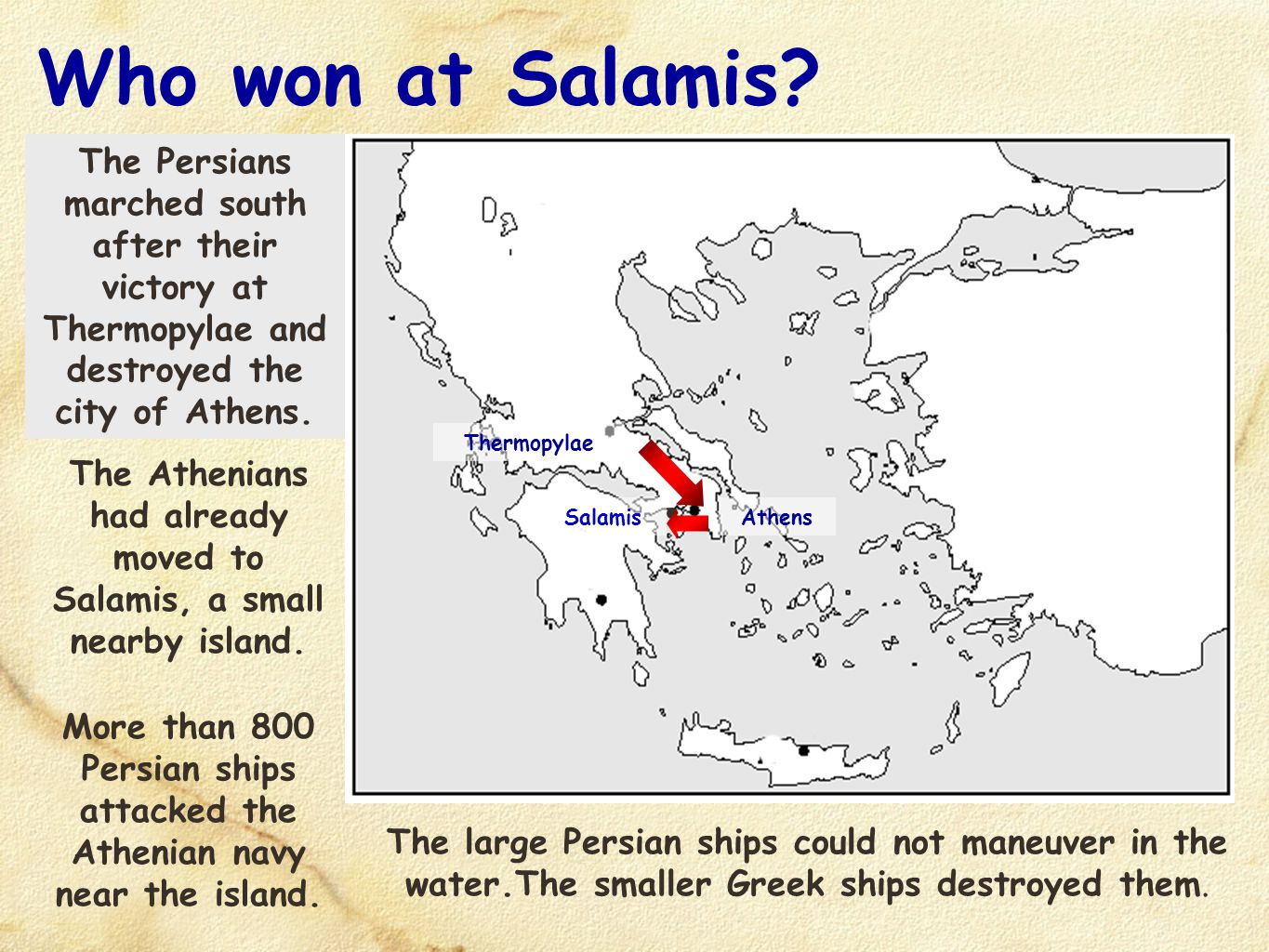 Who won at Salamis? Salamis The Persians marched south after their victory at Thermopylae and destroyed the city of Athens. Athens Thermopylae The Ath