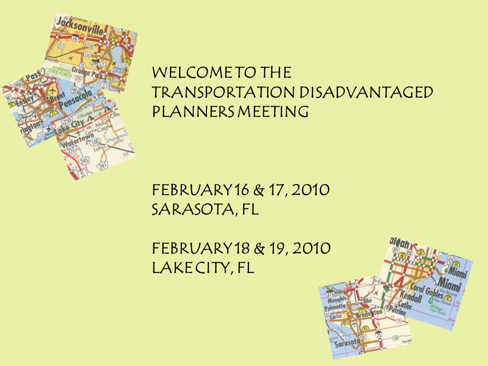 WELCOME TO THE TRANSPORTATION DISADVANTAGED PLANNERS MEETING FEBRUARY 16 & 17, 2010 SARASOTA, FL FEBRUARY 18 & 19, 2010 LAKE CITY, FL