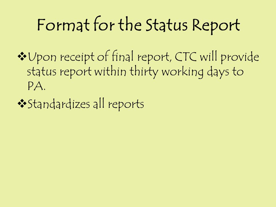 Format for the Status Report  Upon receipt of final report, CTC will provide status report within thirty working days to PA.  Standardizes all repor