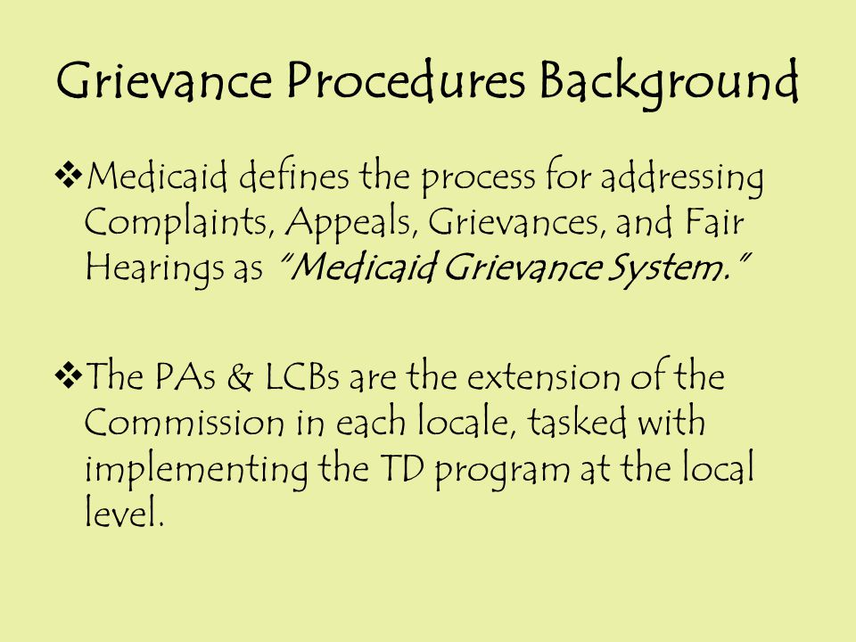 "Grievance Procedures Background  Medicaid defines the process for addressing Complaints, Appeals, Grievances, and Fair Hearings as ""Medicaid Grievanc"