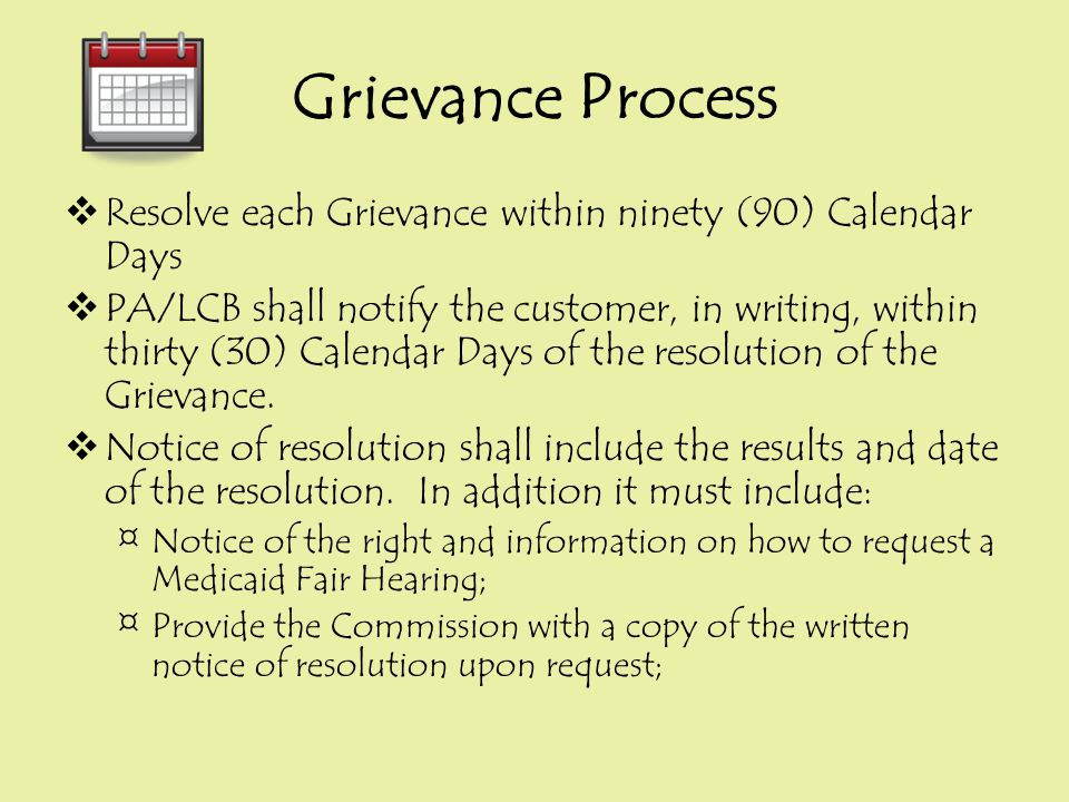 Grievance Process  Resolve each Grievance within ninety (90) Calendar Days  PA/LCB shall notify the customer, in writing, within thirty (30) Calenda