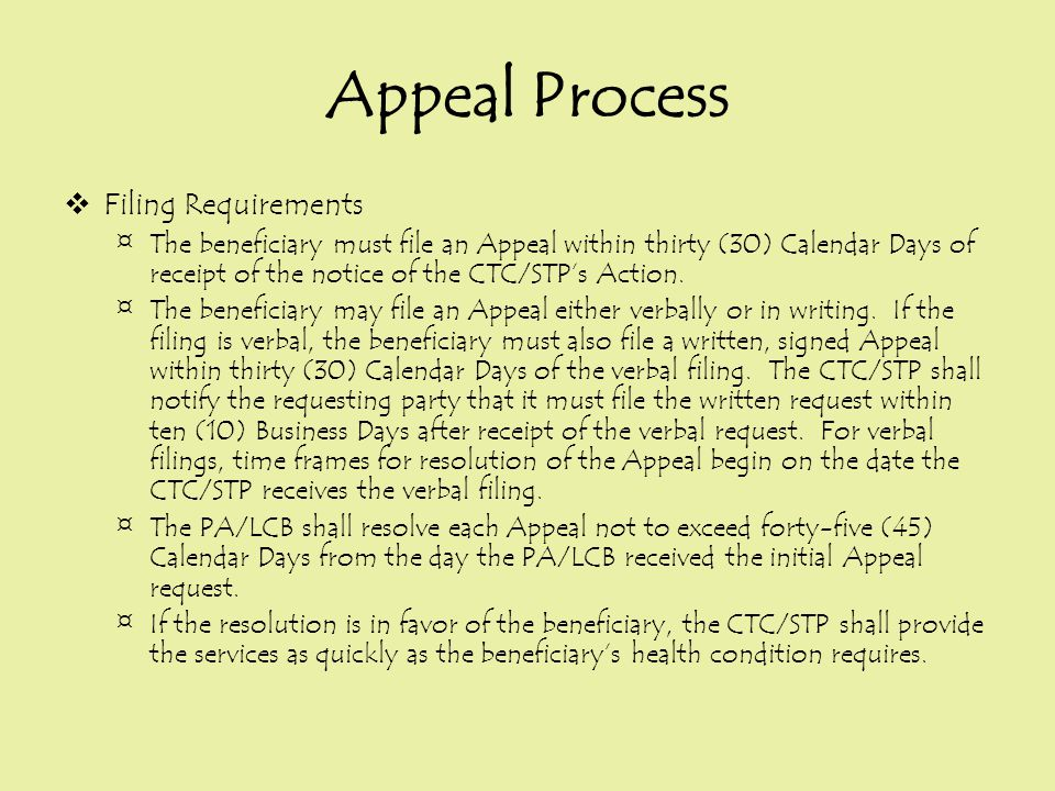 Appeal Process  Filing Requirements ¤The beneficiary must file an Appeal within thirty (30) Calendar Days of receipt of the notice of the CTC/STP's A