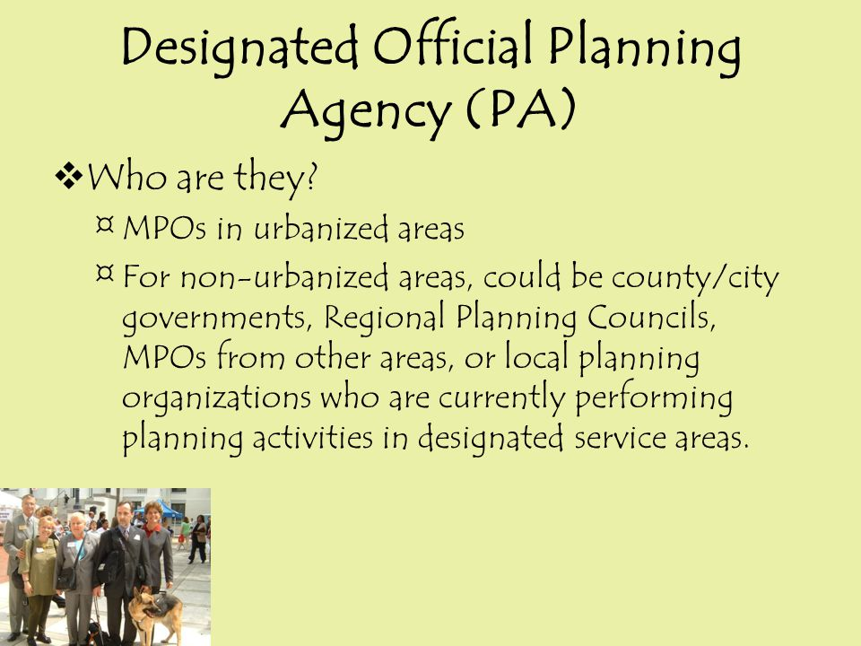 Designated Official Planning Agency (PA)  Who are they? ¤MPOs in urbanized areas ¤For non-urbanized areas, could be county/city governments, Regional