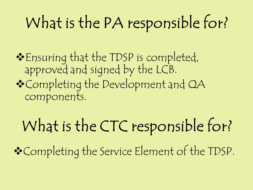 What is the PA responsible for?  Ensuring that the TDSP is completed, approved and signed by the LCB.  Completing the Development and QA components.