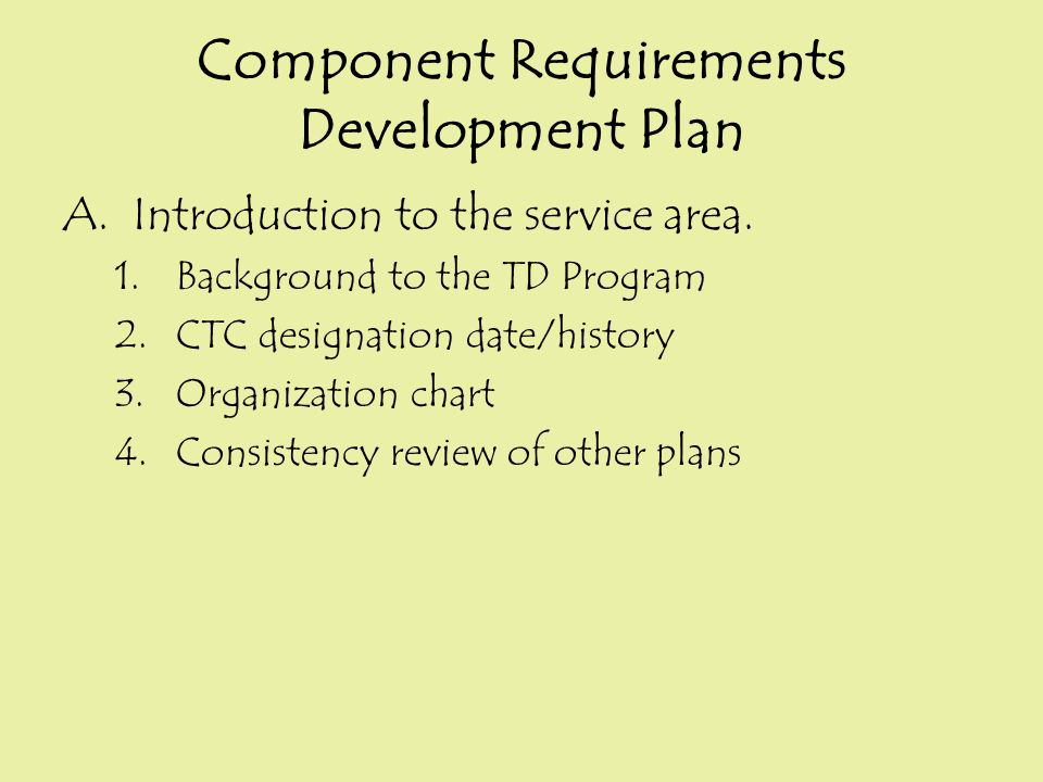 Component Requirements Development Plan A.Introduction to the service area. 1.Background to the TD Program 2.CTC designation date/history 3.Organizati
