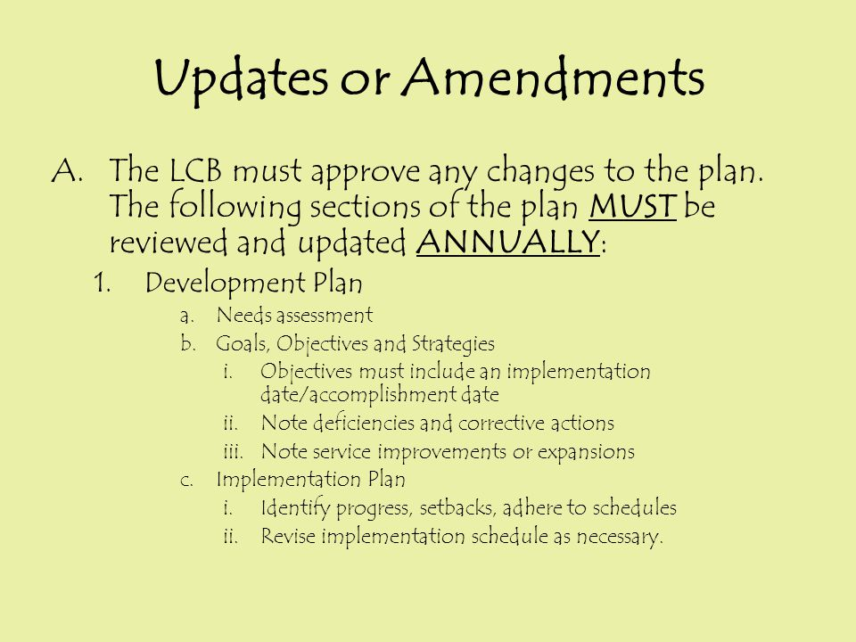 Updates or Amendments A.The LCB must approve any changes to the plan. The following sections of the plan MUST be reviewed and updated ANNUALLY: 1.Deve