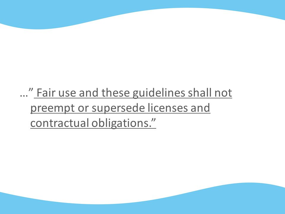 … Fair use and these guidelines shall not preempt or supersede licenses and contractual obligations.