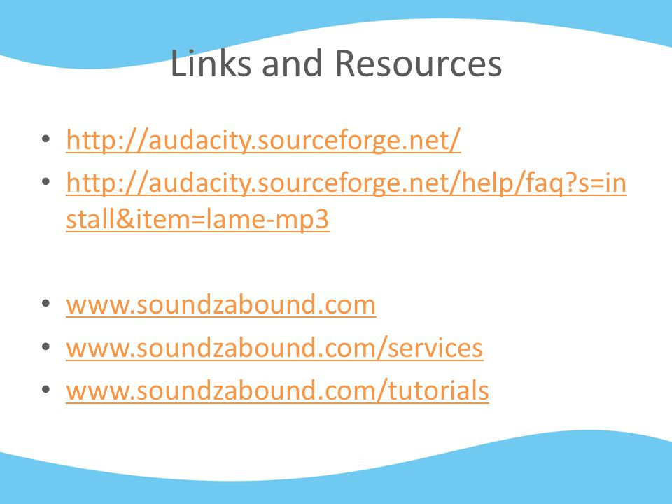 Links and Resources http://audacity.sourceforge.net/ http://audacity.sourceforge.net/help/faq?s=in stall&item=lame-mp3 http://audacity.sourceforge.net/help/faq?s=in stall&item=lame-mp3 www.soundzabound.com www.soundzabound.com/services www.soundzabound.com/tutorials