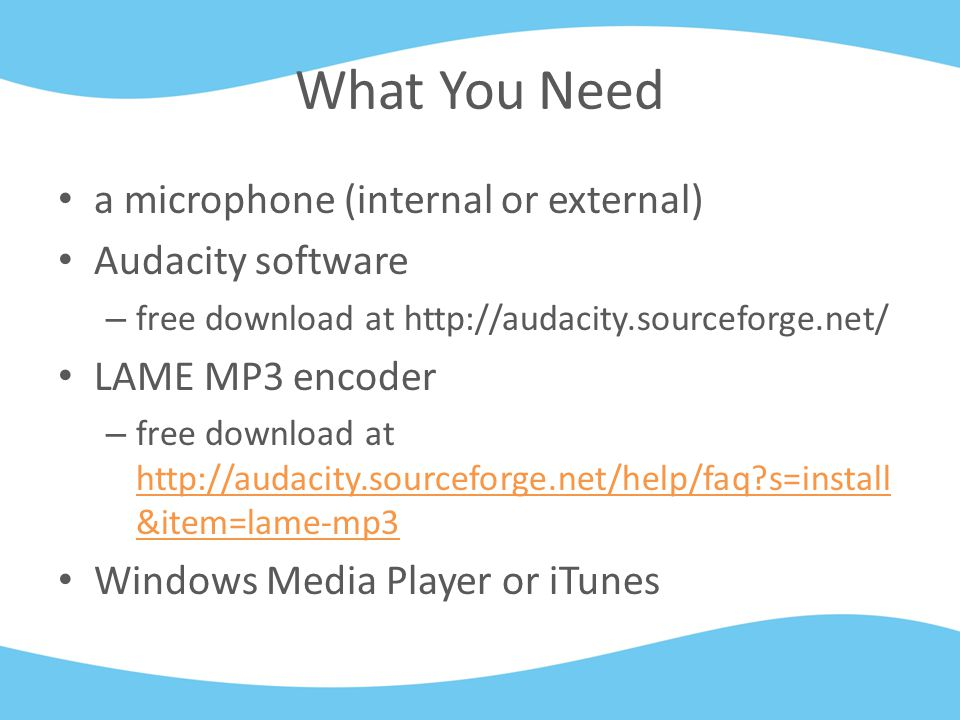 What You Need a microphone (internal or external) Audacity software – free download at http://audacity.sourceforge.net/ LAME MP3 encoder – free download at http://audacity.sourceforge.net/help/faq s=install &item=lame-mp3 http://audacity.sourceforge.net/help/faq s=install &item=lame-mp3 Windows Media Player or iTunes