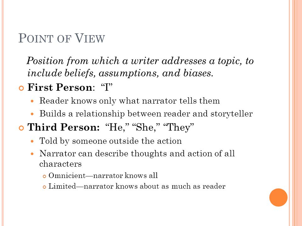 """P OINT OF V IEW Position from which a writer addresses a topic, to include beliefs, assumptions, and biases. First Person : """"I"""" Reader knows only what"""