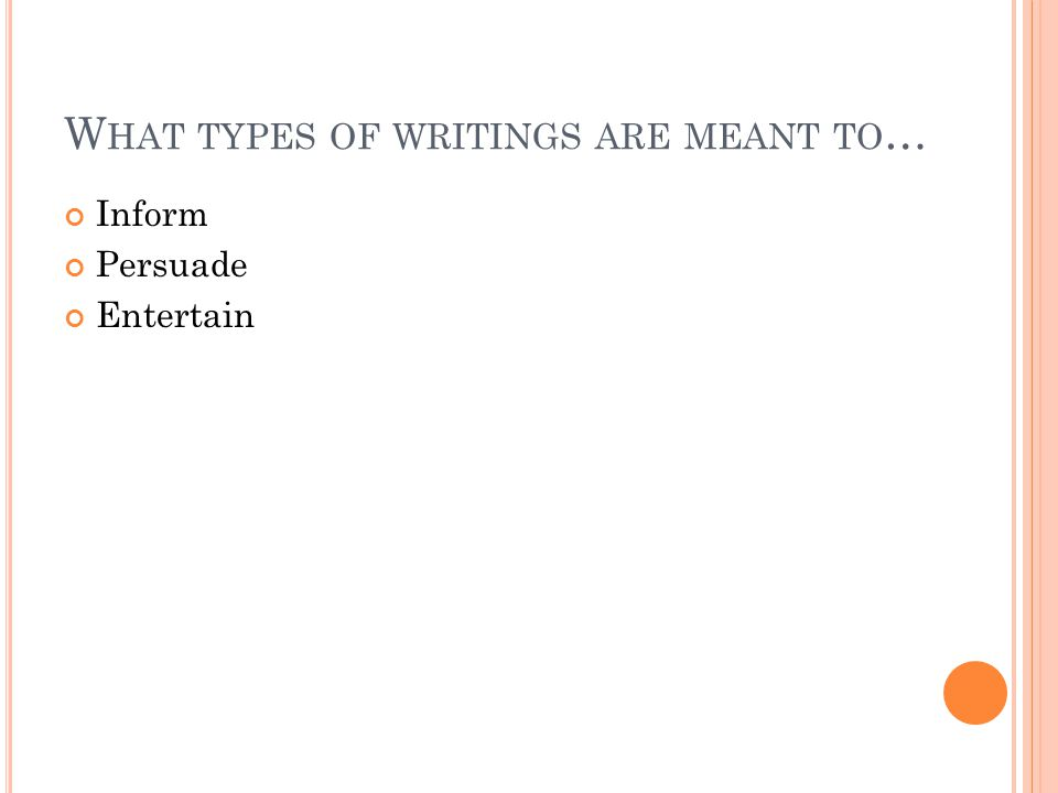 W HAT TYPES OF WRITINGS ARE MEANT TO … Inform Persuade Entertain
