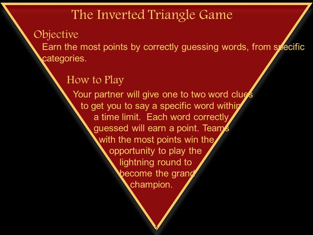 The Inverted Triangle Game How to Play Objective Earn the most points by correctly guessing words, from specific categories. Your partner will give on