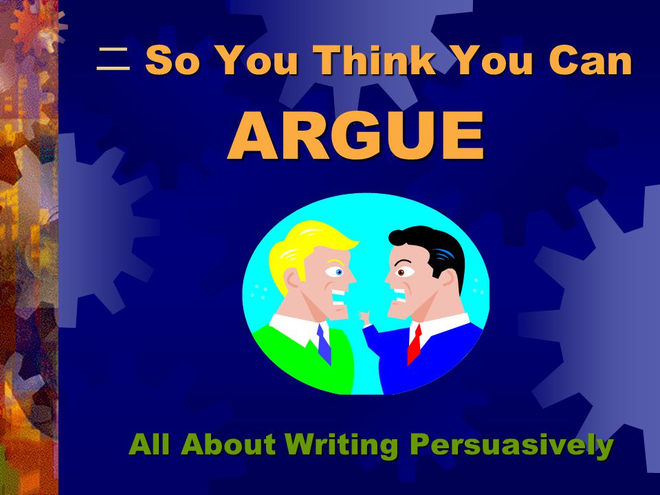 So You Think You Can 二 So You Think You Can All About Writing Persuasively ARGUE