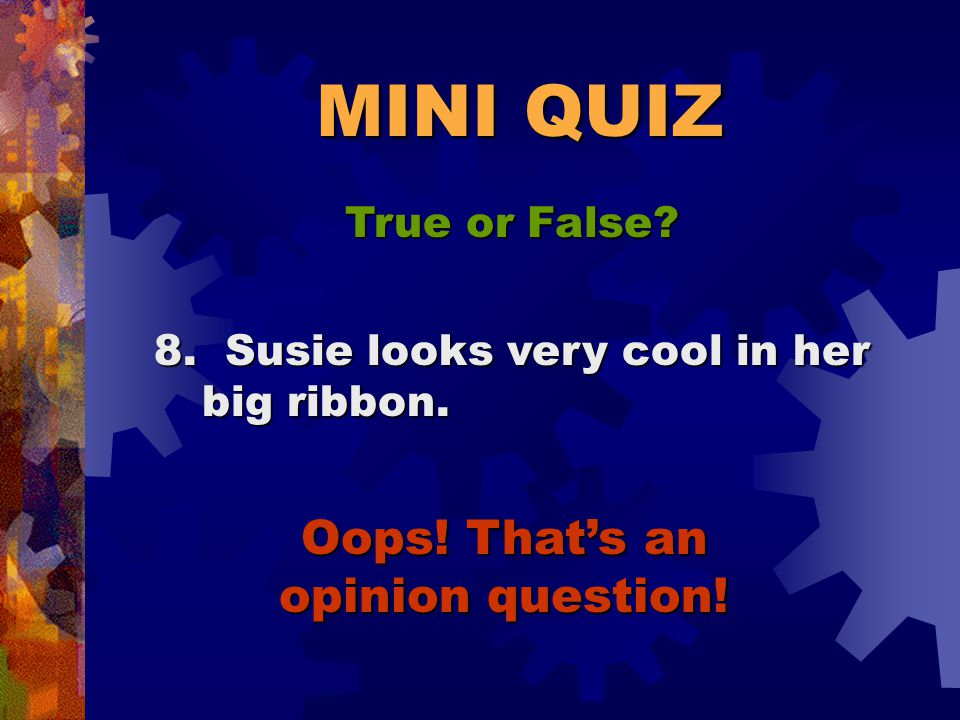 MINI QUIZ True or False? FALSE 7. There is a right and wrong side to every argument.