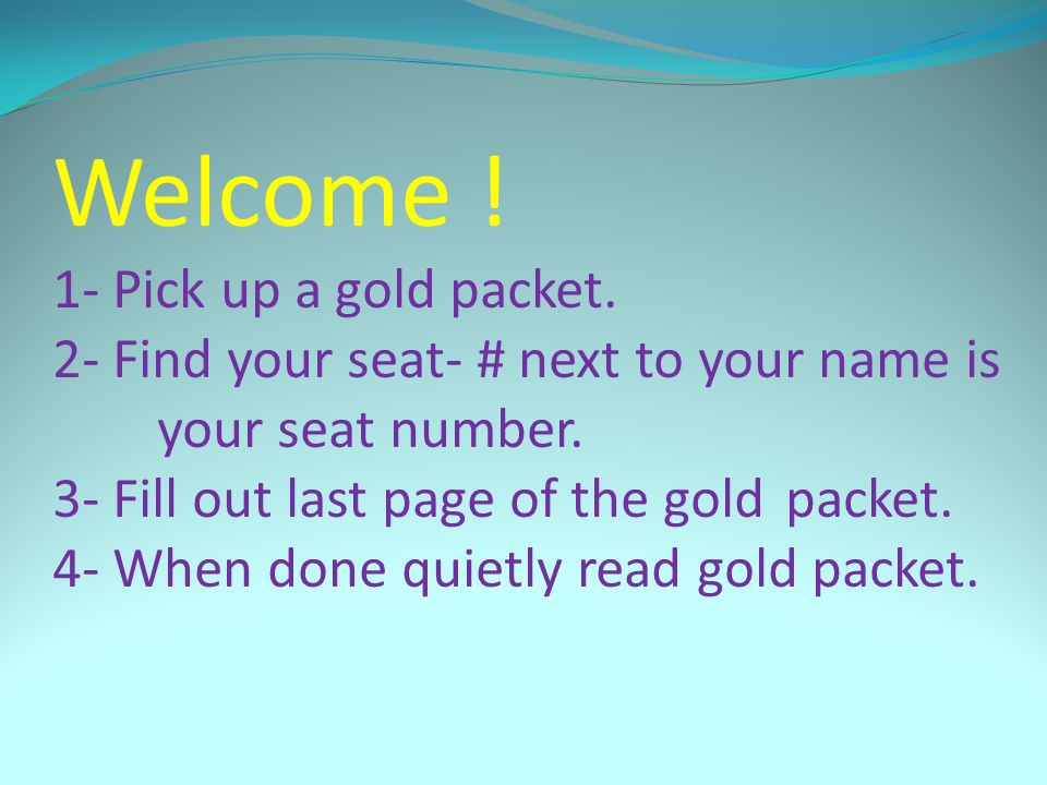 Welcome ! 1- Pick up a gold packet. 2- Find your seat- # next to your name is your seat number. 3- Fill out last page of the gold packet. 4- When done