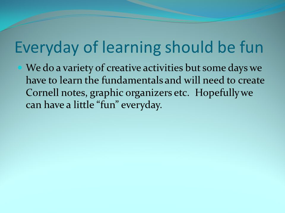Everyday of learning should be fun We do a variety of creative activities but some days we have to learn the fundamentals and will need to create Cornell notes, graphic organizers etc.