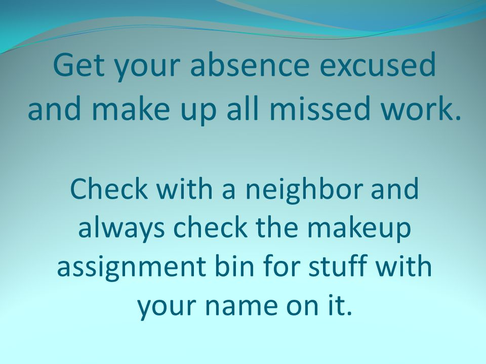 Get your absence excused and make up all missed work. Check with a neighbor and always check the makeup assignment bin for stuff with your name on it.
