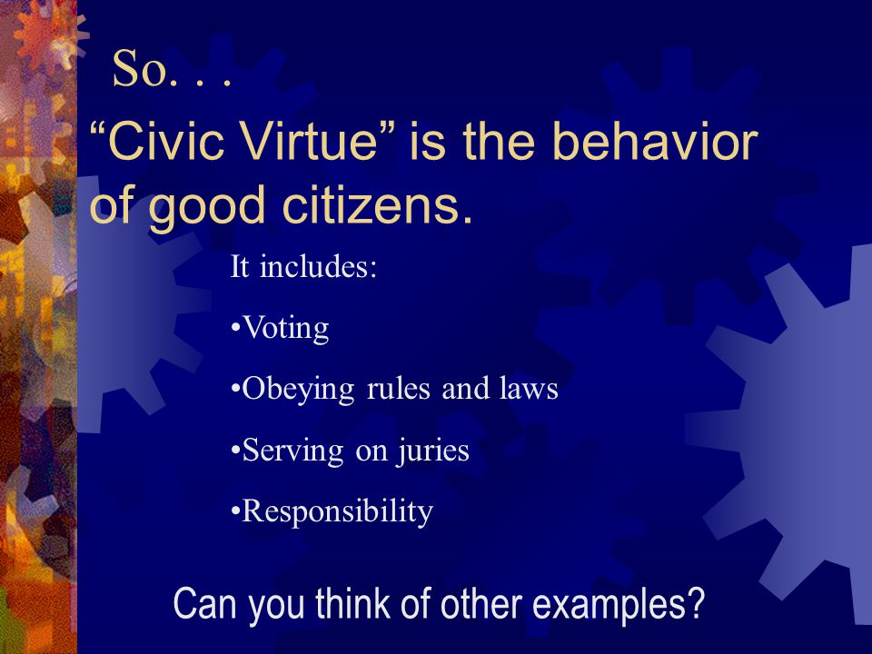 Civic Virtue involves giving back to your community, and your society some of what they have given you.