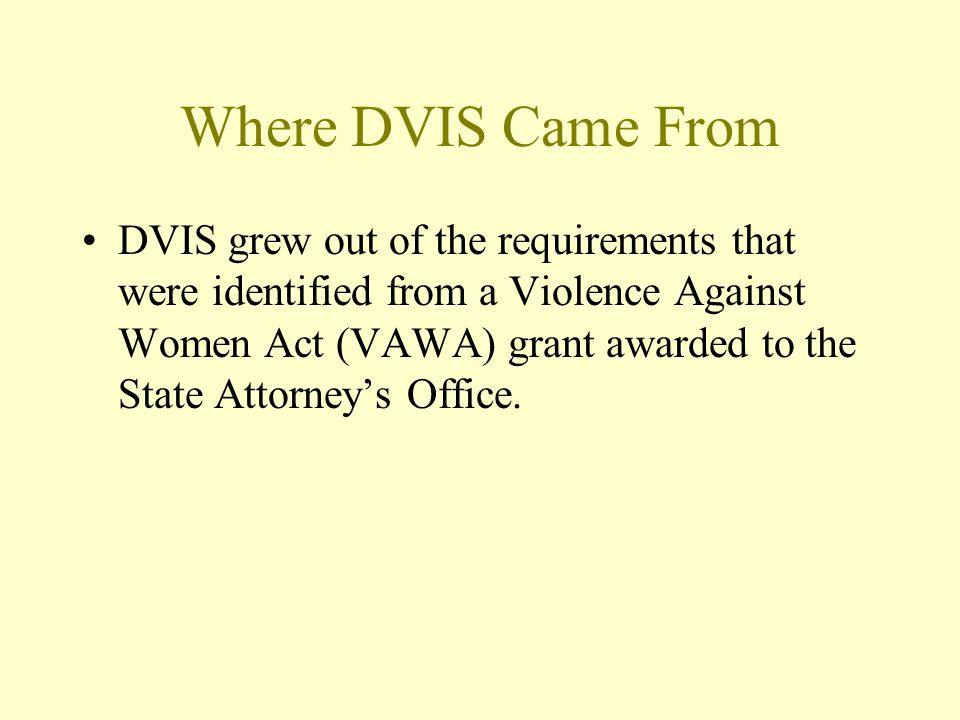 Where DVIS Came From DVIS grew out of the requirements that were identified from a Violence Against Women Act (VAWA) grant awarded to the State Attorney's Office.