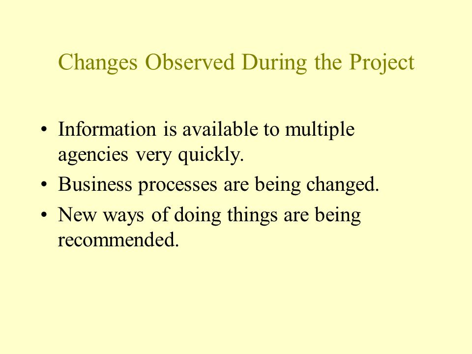 Changes Observed During the Project Information is available to multiple agencies very quickly.