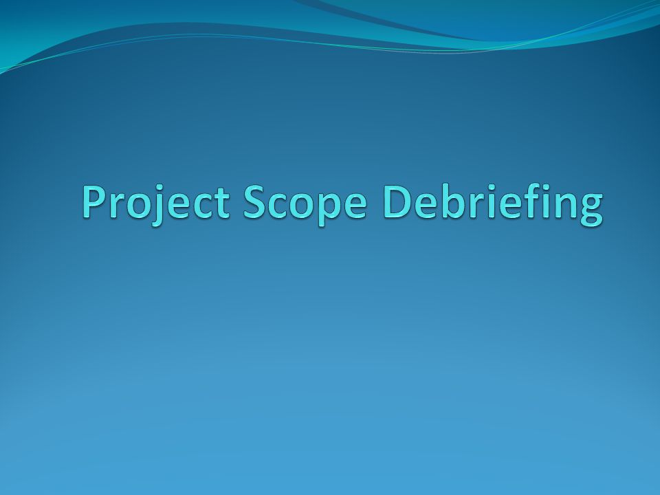 Purpose Scope Debriefing is a concept of providing a Feedback point to the program manager of the project scope and those who were involved in preparing the scope.