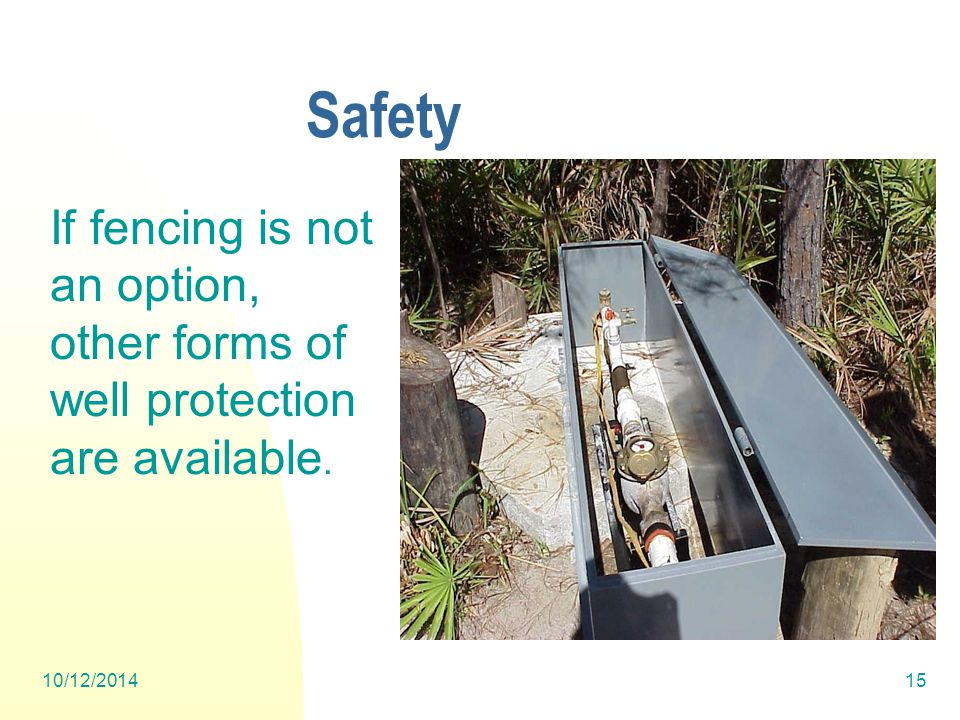 10/12/201415 Safety If fencing is not an option, other forms of well protection are available.