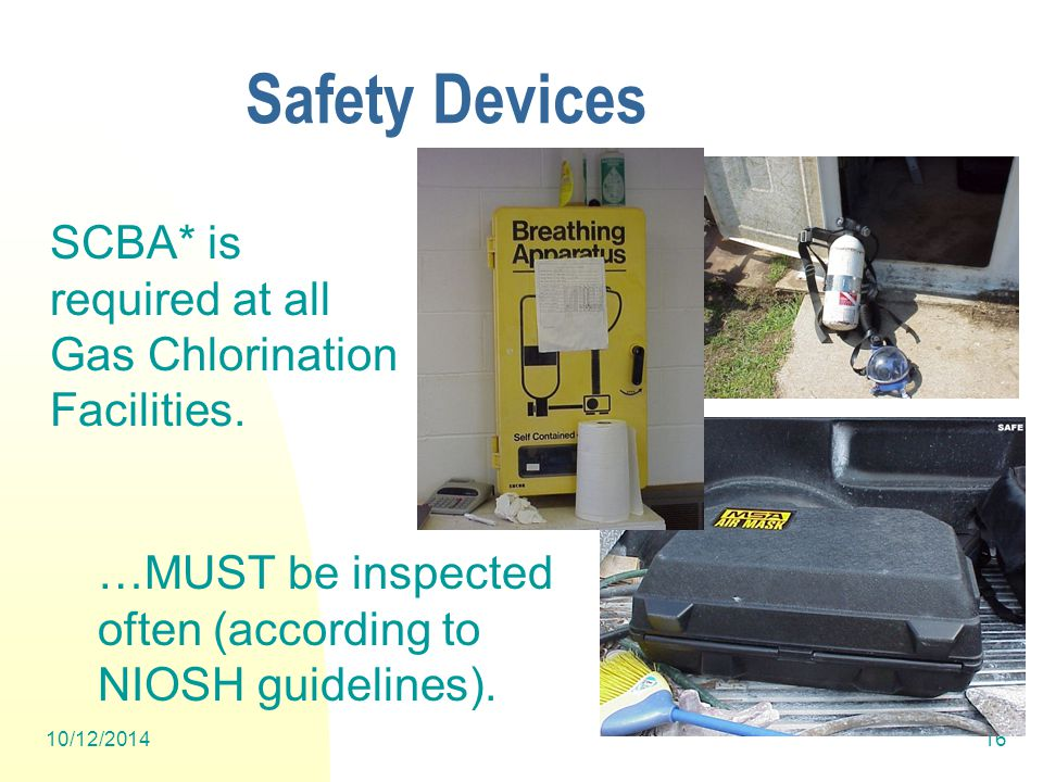 10/12/201416 Safety Devices SCBA* is required at all Gas Chlorination Facilities.