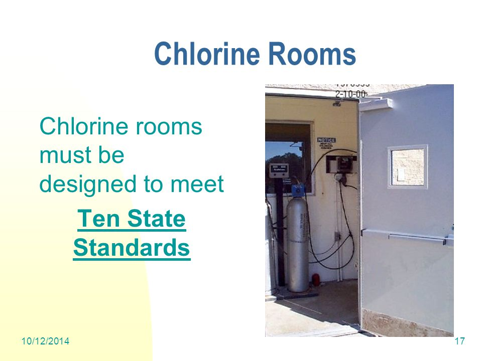 10/12/201417 Chlorine Rooms Chlorine rooms must be designed to meet Ten State Standards