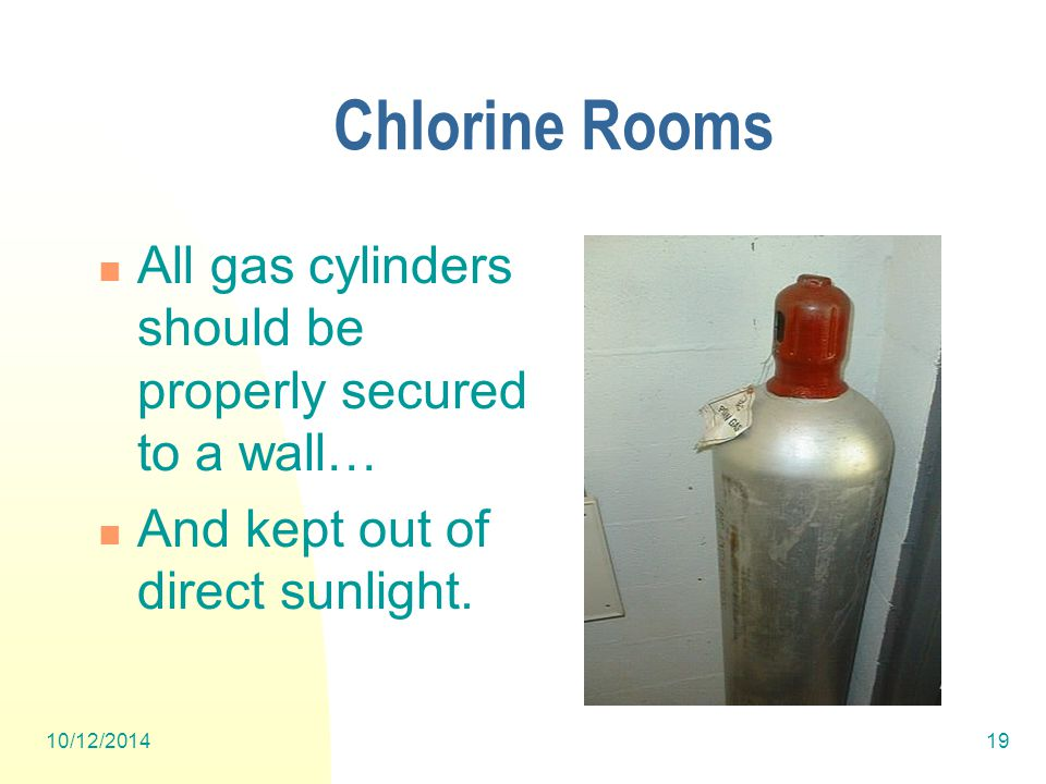10/12/201419 Chlorine Rooms All gas cylinders should be properly secured to a wall… And kept out of direct sunlight.