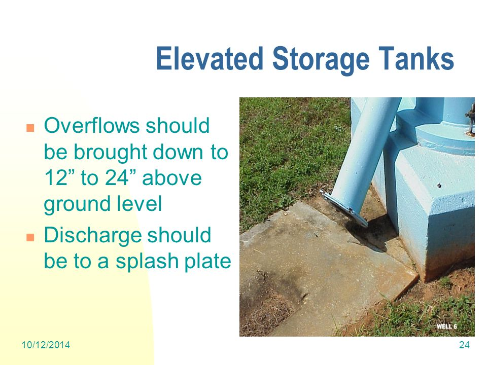 10/12/201424 Elevated Storage Tanks Overflows should be brought down to 12 to 24 above ground level Discharge should be to a splash plate