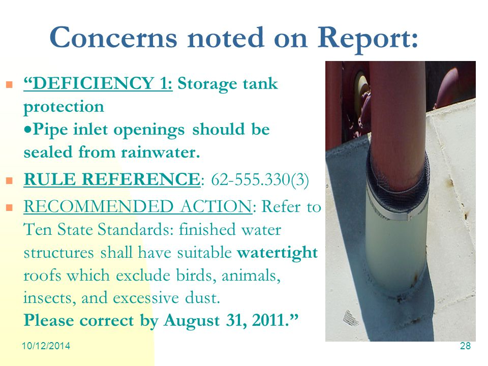 10/12/201428 Concerns noted on Report: DEFICIENCY 1: Storage tank protection  Pipe inlet openings should be sealed from rainwater.