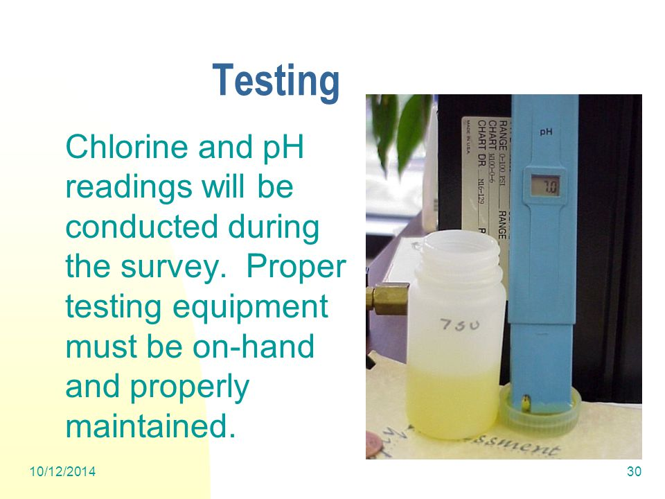 10/12/201430 Testing Chlorine and pH readings will be conducted during the survey.