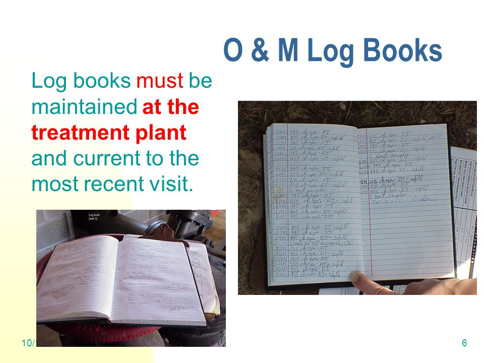 10/12/20146 O & M Log Books Log books must be maintained at the treatment plant and current to the most recent visit.