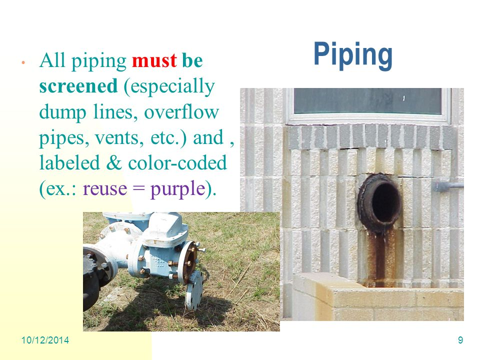 10/12/20149 Piping All piping must be screened (especially dump lines, overflow pipes, vents, etc.) and, labeled & color-coded (ex.: reuse = purple).