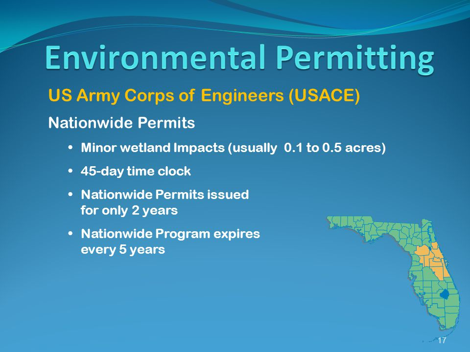 17 US Army Corps of Engineers (USACE) Nationwide Permits Minor wetland Impacts (usually 0.1 to 0.5 acres) 45-day time clock Nationwide Permits issued for only 2 years Nationwide Program expires every 5 years