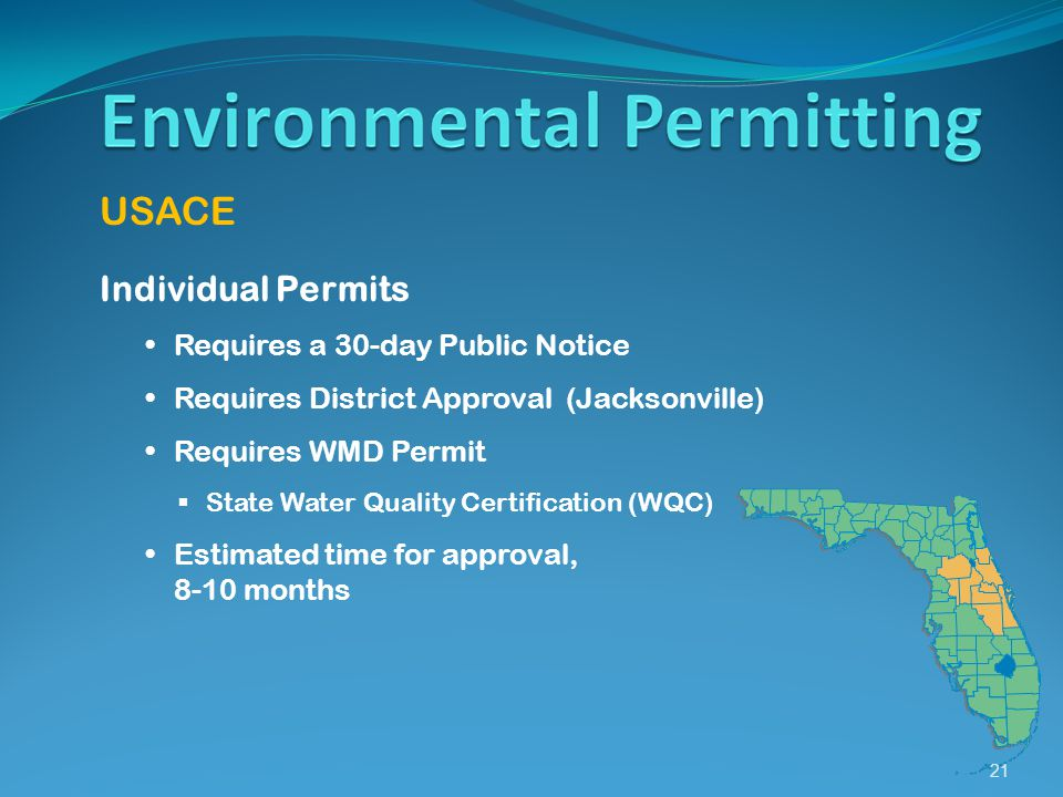 21 USACE Individual Permits Requires a 30-day Public Notice Requires District Approval (Jacksonville) Requires WMD Permit  State Water Quality Certification (WQC) Estimated time for approval, 8-10 months